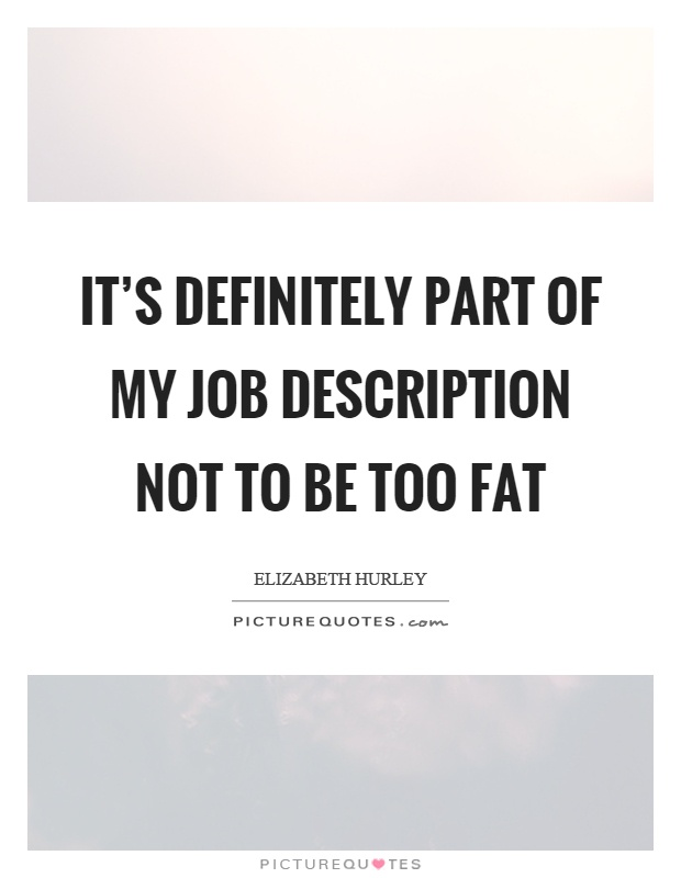 It's definitely part of my job description not to be too fat Picture Quote #1