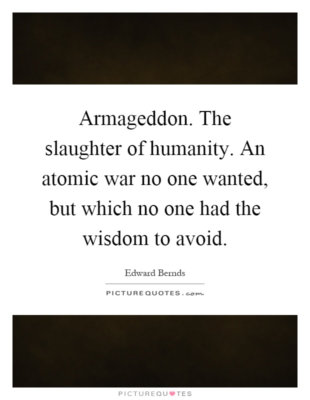 Armageddon. The slaughter of humanity. An atomic war no one wanted, but which no one had the wisdom to avoid Picture Quote #1