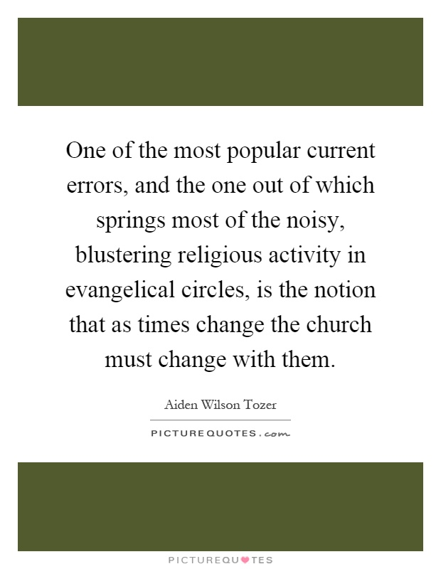 One of the most popular current errors, and the one out of which springs most of the noisy, blustering religious activity in evangelical circles, is the notion that as times change the church must change with them Picture Quote #1