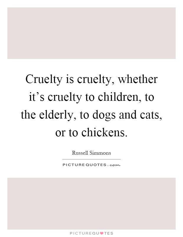 Cruelty is cruelty, whether it's cruelty to children, to the elderly, to dogs and cats, or to chickens Picture Quote #1