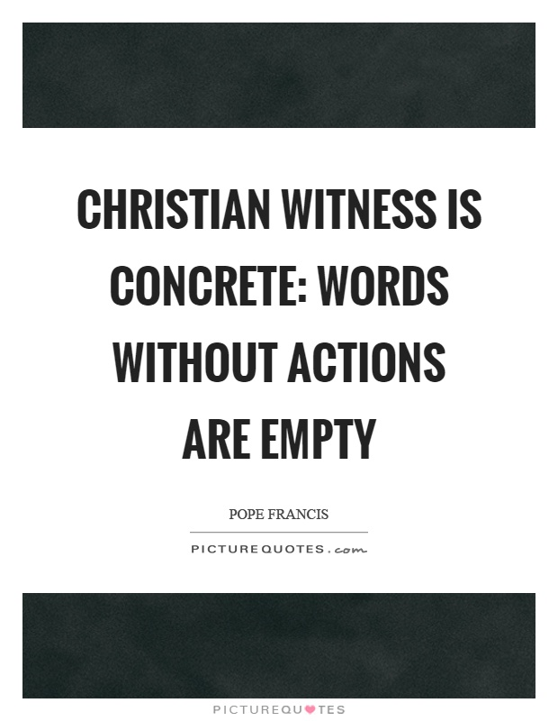 Christian witness is concrete: words without actions are empty Picture Quote #1