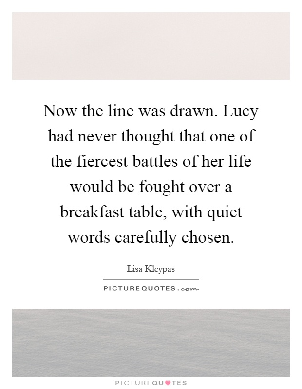 Now the line was drawn. Lucy had never thought that one of the fiercest battles of her life would be fought over a breakfast table, with quiet words carefully chosen Picture Quote #1