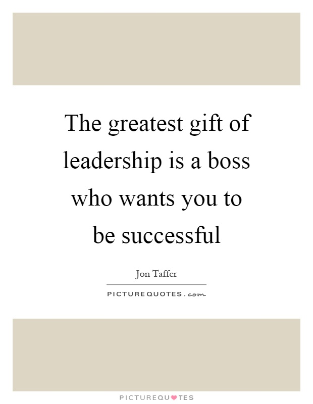 The greatest gift of leadership is a boss who wants you to be successful Picture Quote #1