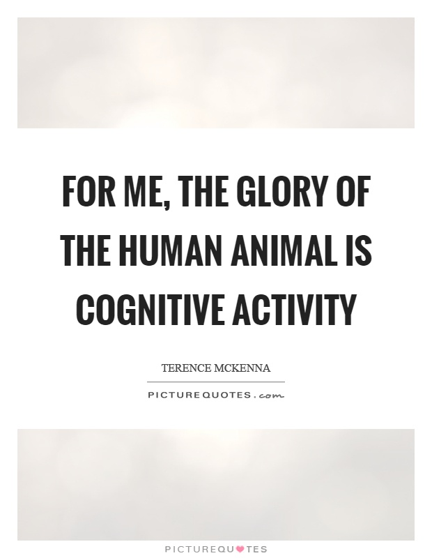 For me, the glory of the human animal is cognitive activity Picture Quote #1
