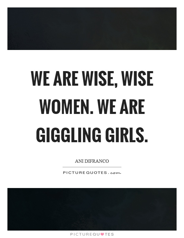 We are wise, wise women. We are giggling girls Picture Quote #1