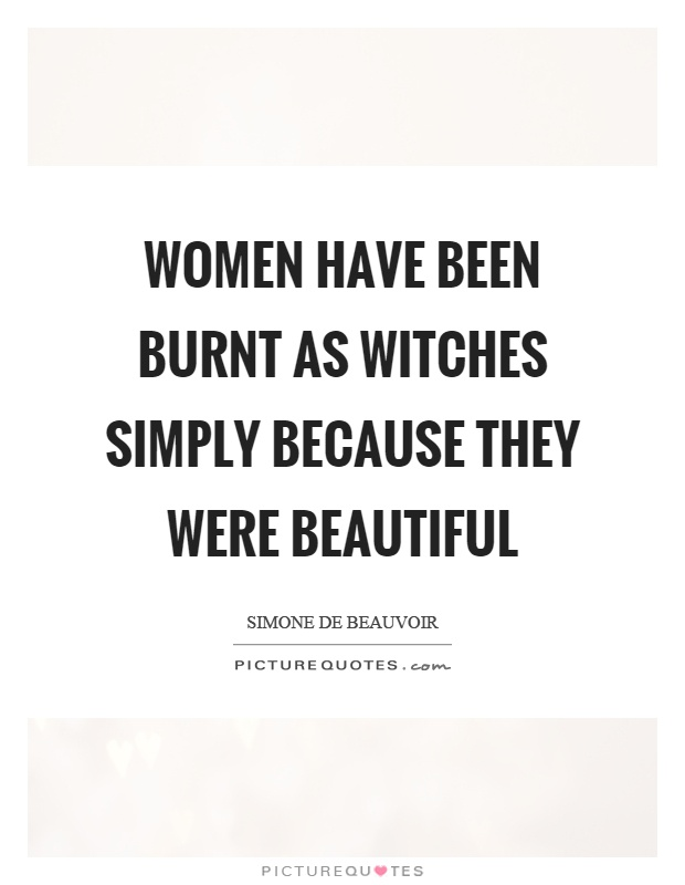 Women have been burnt as witches simply because they were beautiful Picture Quote #1
