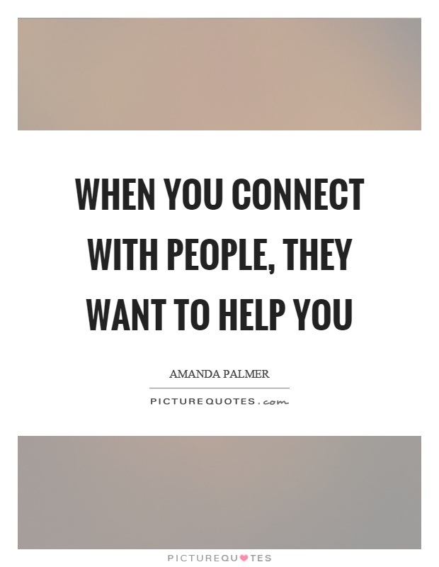 When you connect with people, they want to help you Picture Quote #1
