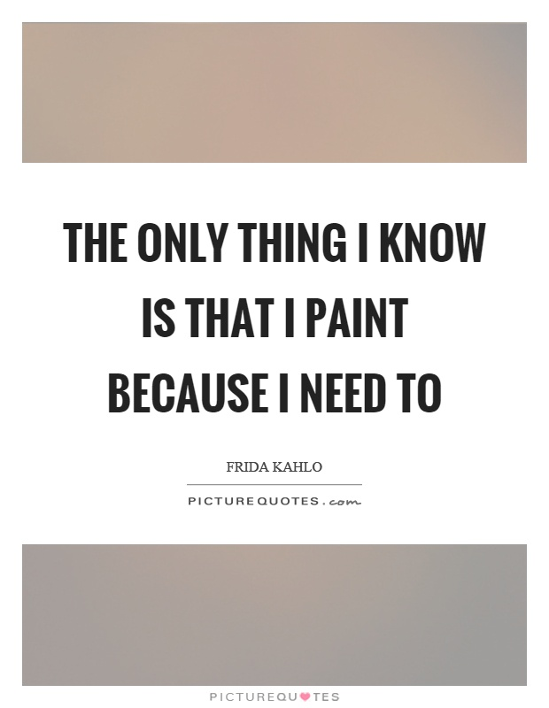 The only thing I know is that I paint because I need to Picture Quote #1