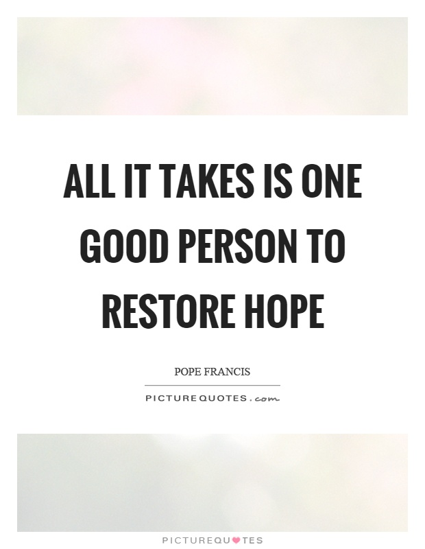 All it takes is one good person to restore hope Picture Quote #1