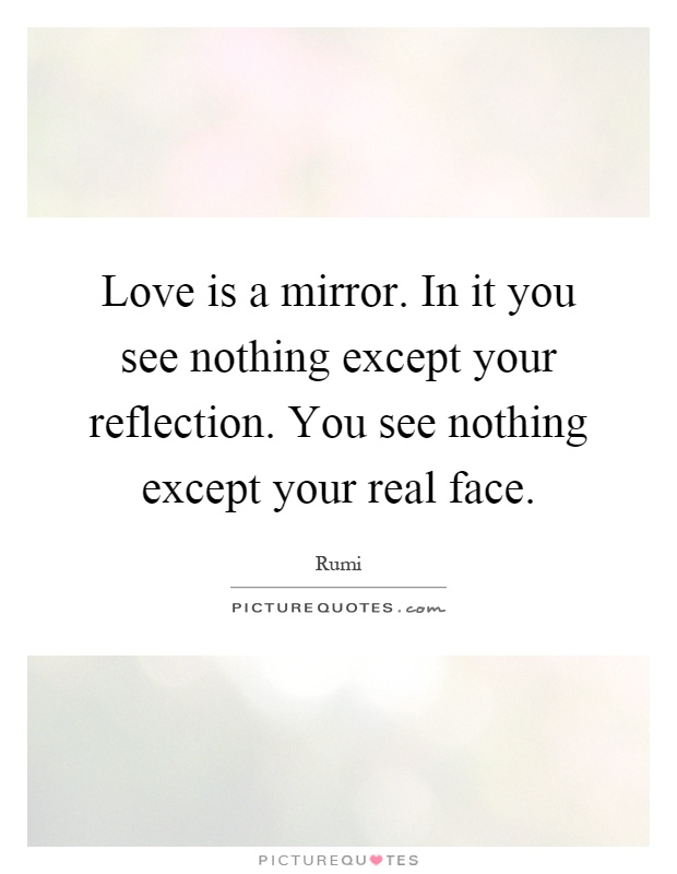Love is a mirror. In it you see nothing except your reflection. You see nothing except your real face Picture Quote #1