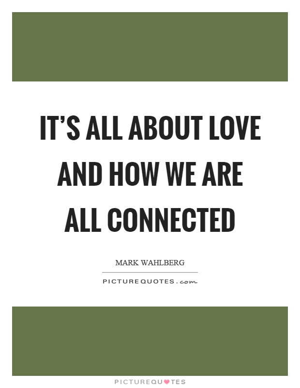 It's all about love and how we are all connected Picture Quote #1