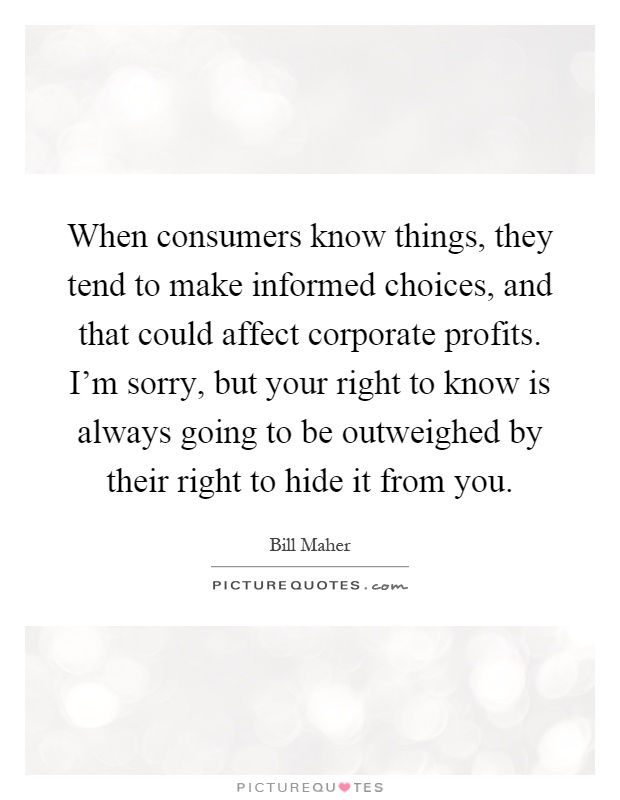 When consumers know things, they tend to make informed choices, and that could affect corporate profits. I'm sorry, but your right to know is always going to be outweighed by their right to hide it from you Picture Quote #1