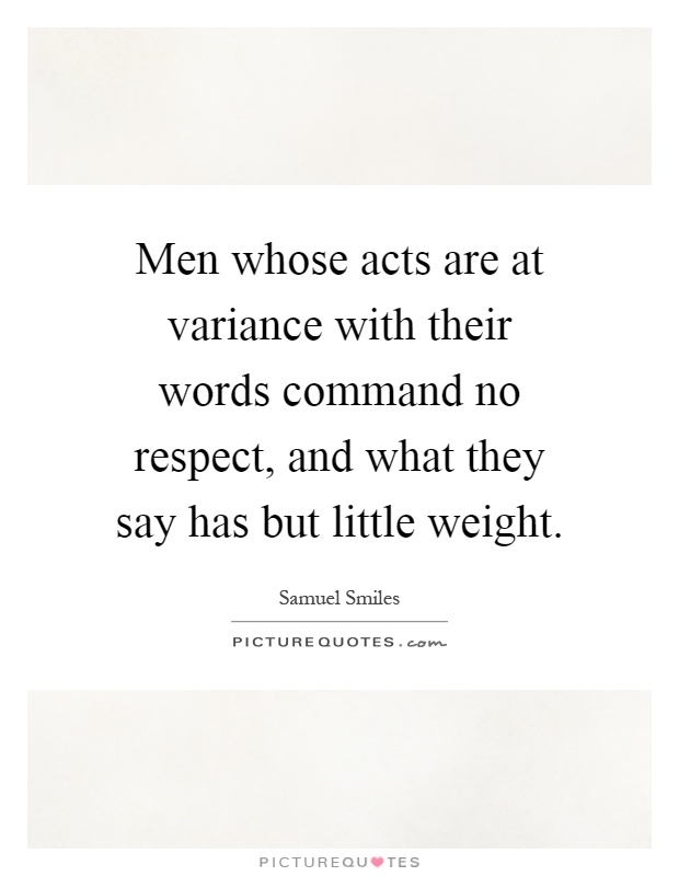 Men whose acts are at variance with their words command no respect, and what they say has but little weight Picture Quote #1