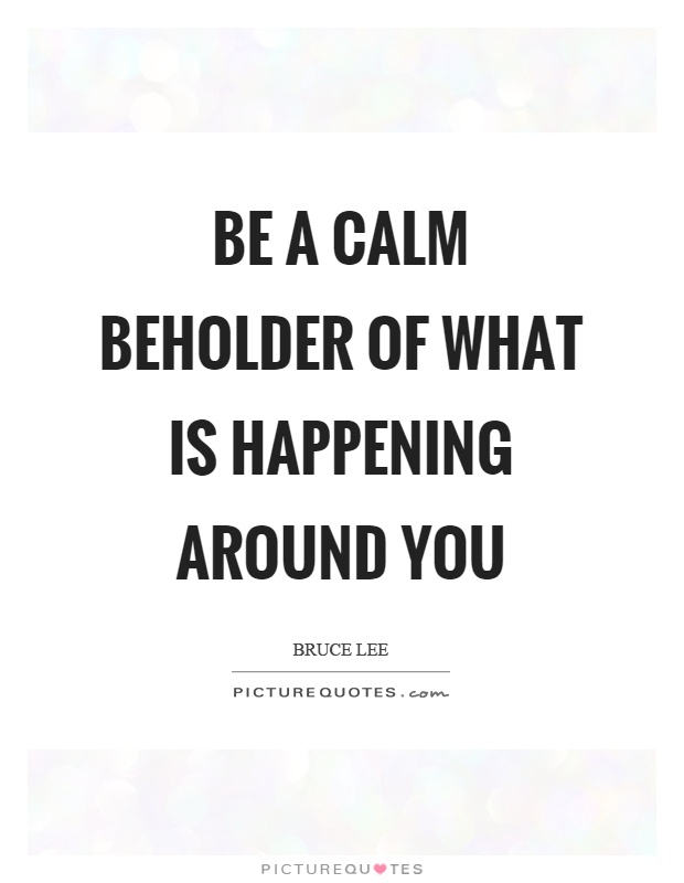 Be a calm beholder of what is happening around you Picture Quote #1