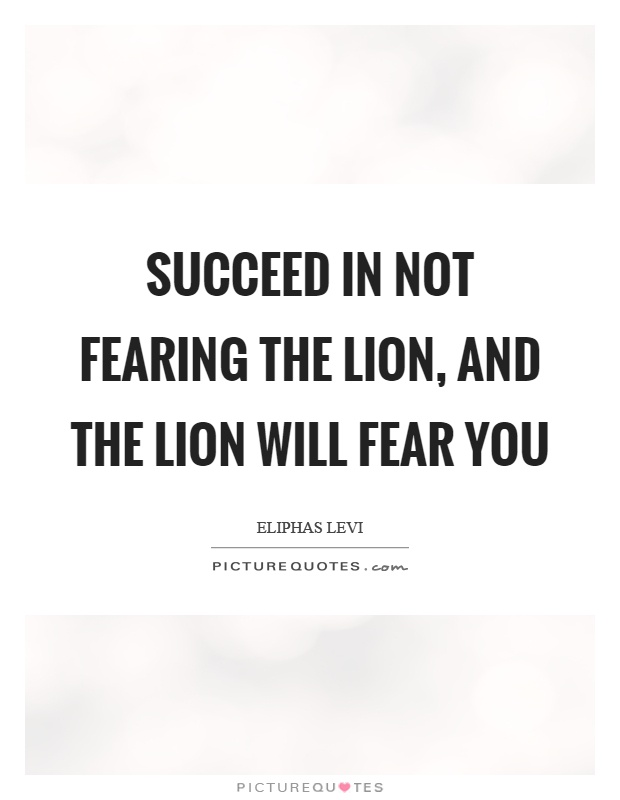 Succeed in not fearing the lion, and the lion will fear you Picture Quote #1