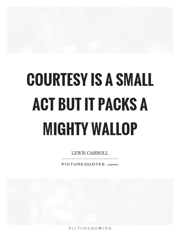 Courtesy is a small act but it packs a mighty wallop Picture Quote #1