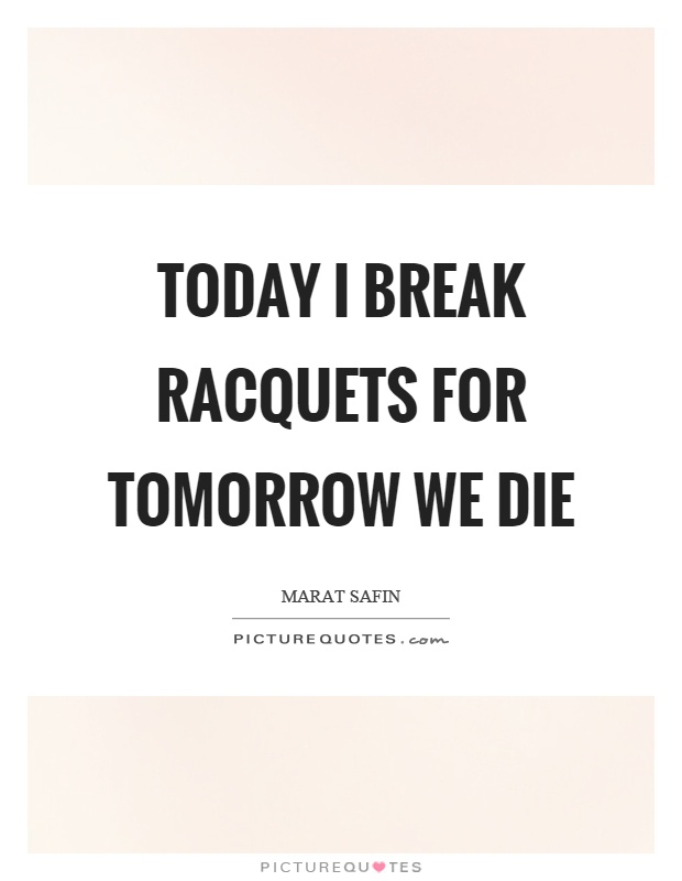 Today I break racquets for tomorrow we die Picture Quote #1