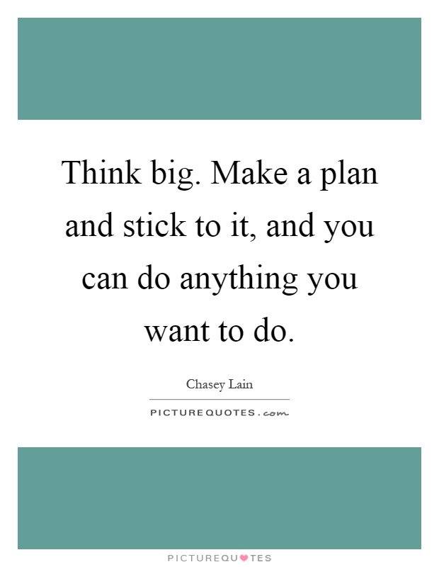 Think big. Make a plan and stick to it, and you can do anything you want to do Picture Quote #1