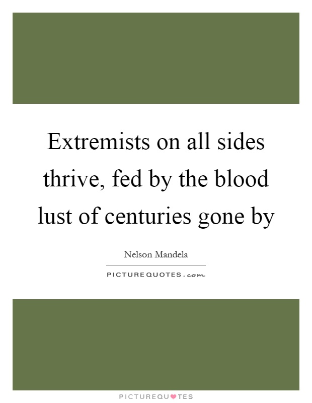 Extremists on all sides thrive, fed by the blood lust of centuries gone by Picture Quote #1