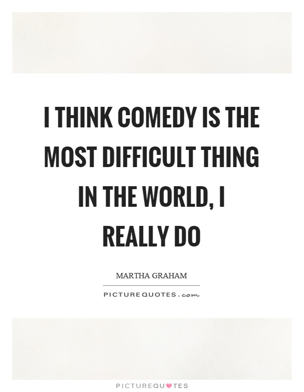 I think comedy is the most difficult thing in the world, I really do Picture Quote #1