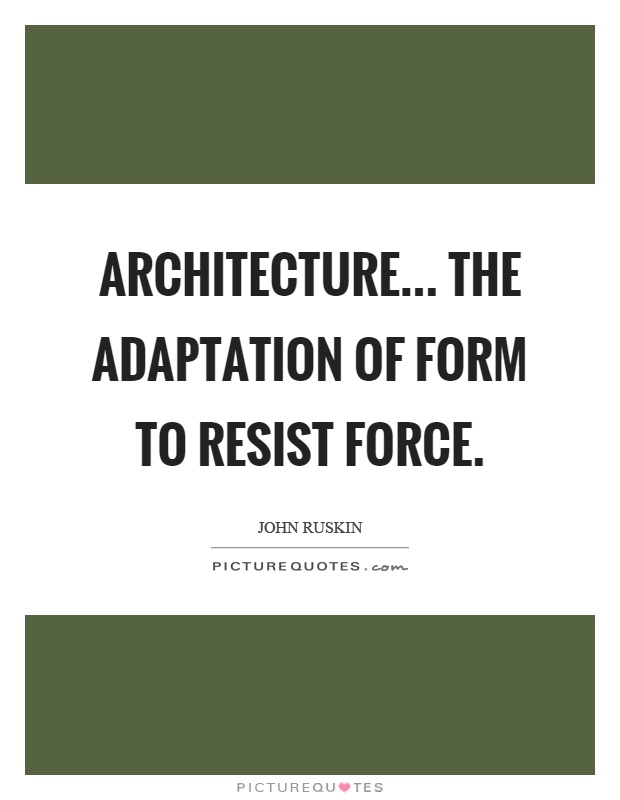 Architecture... the adaptation of form to resist force Picture Quote #1
