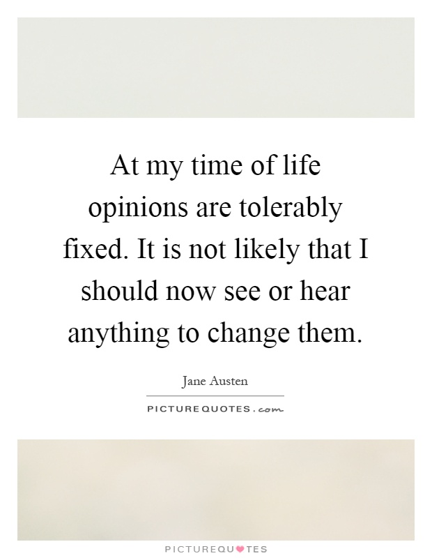 At my time of life opinions are tolerably fixed. It is not likely that I should now see or hear anything to change them Picture Quote #1