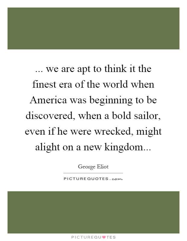 ... we are apt to think it the finest era of the world when America was beginning to be discovered, when a bold sailor, even if he were wrecked, might alight on a new kingdom Picture Quote #1