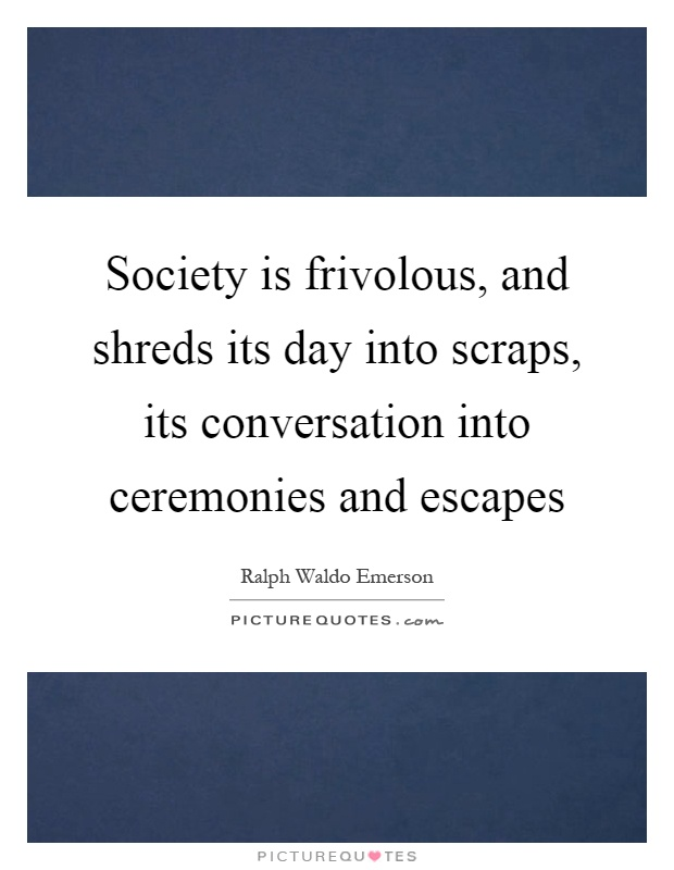 Society is frivolous, and shreds its day into scraps, its conversation into ceremonies and escapes Picture Quote #1