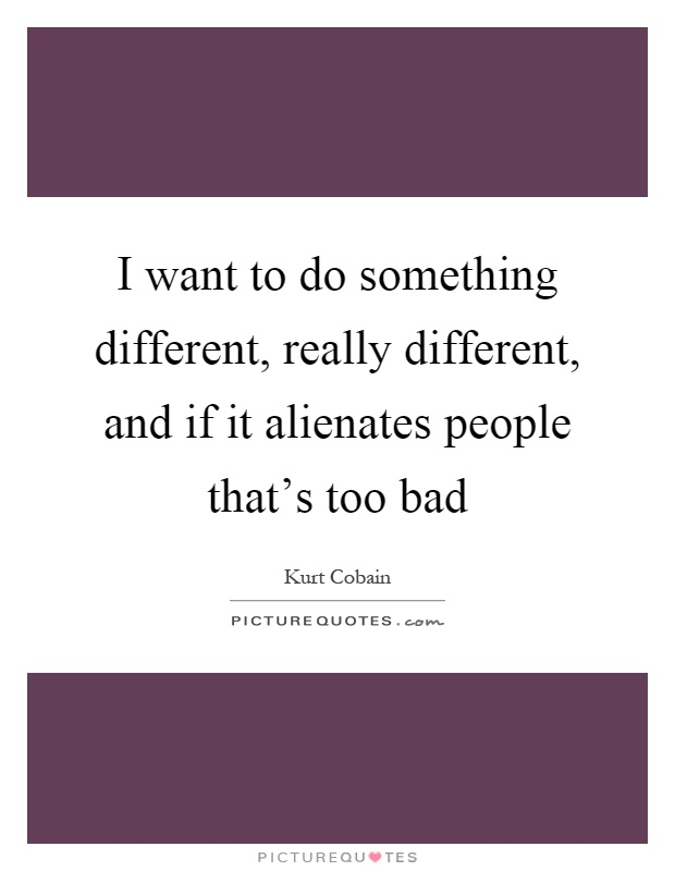 I want to do something different, really different, and if it alienates people that's too bad Picture Quote #1