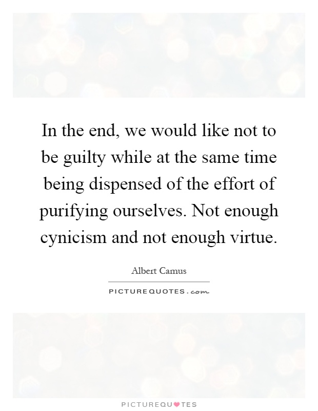 In the end, we would like not to be guilty while at the same time being dispensed of the effort of purifying ourselves. Not enough cynicism and not enough virtue Picture Quote #1