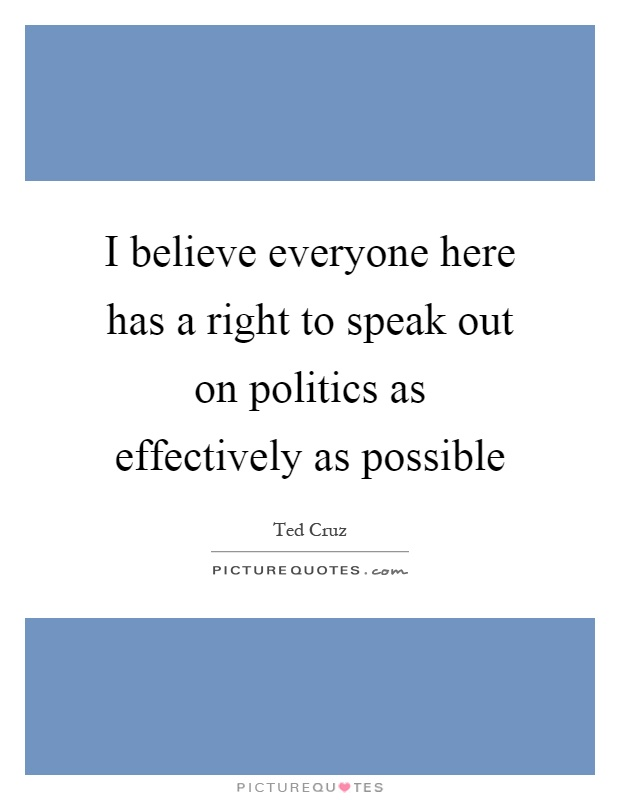 I believe everyone here has a right to speak out on politics as effectively as possible Picture Quote #1