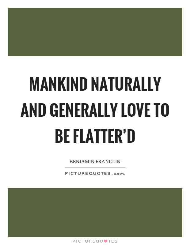 Mankind naturally and generally love to be flatter'd Picture Quote #1