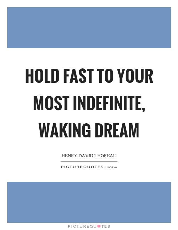 Hold fast to your most indefinite, waking dream Picture Quote #1