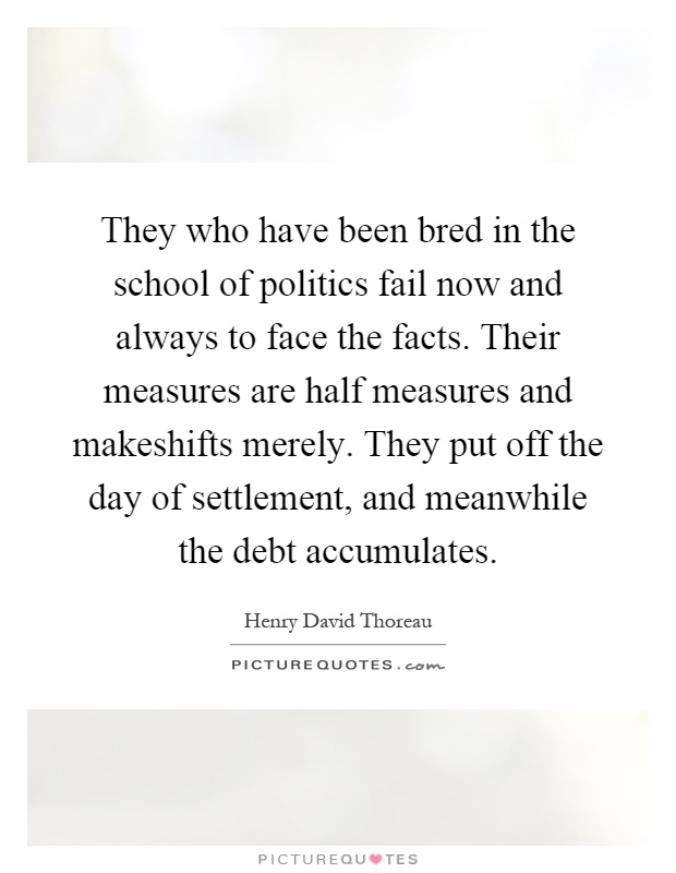 They who have been bred in the school of politics fail now and always to face the facts. Their measures are half measures and makeshifts merely. They put off the day of settlement, and meanwhile the debt accumulates Picture Quote #1
