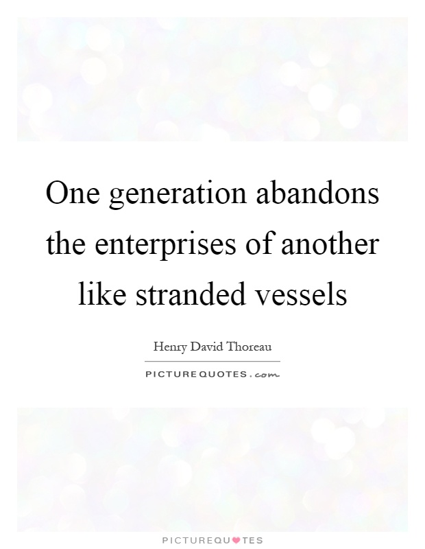 One generation abandons the enterprises of another like stranded vessels Picture Quote #1