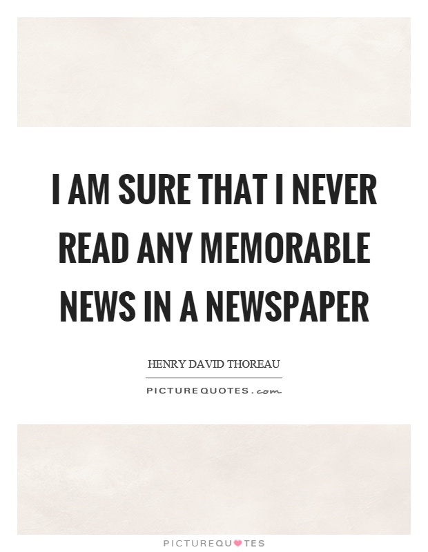 I am sure that I never read any memorable news in a newspaper Picture Quote #1