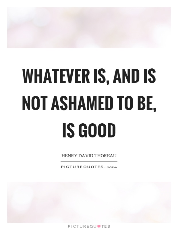 Whatever is, and is not ashamed to be, is good Picture Quote #1