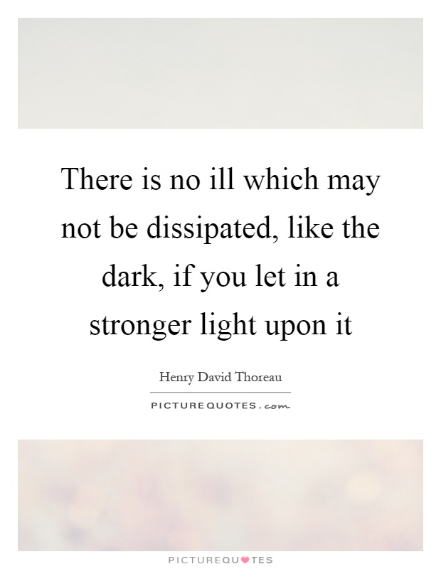 There is no ill which may not be dissipated, like the dark, if you let in a stronger light upon it Picture Quote #1
