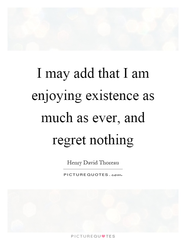 I may add that I am enjoying existence as much as ever, and regret nothing Picture Quote #1