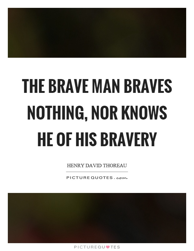 The brave man braves nothing, nor knows he of his bravery Picture Quote #1