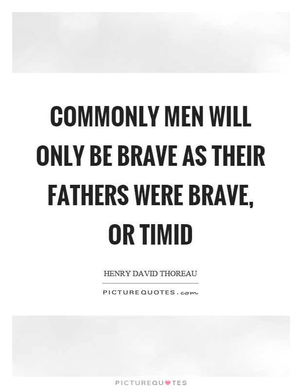 Commonly men will only be brave as their fathers were brave, or timid Picture Quote #1