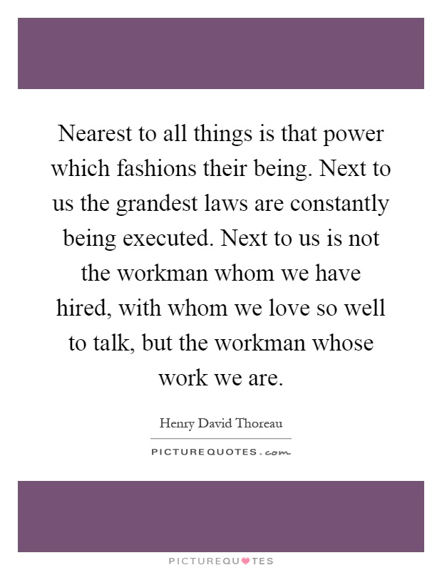 Nearest to all things is that power which fashions their being. Next to us the grandest laws are constantly being executed. Next to us is not the workman whom we have hired, with whom we love so well to talk, but the workman whose work we are Picture Quote #1