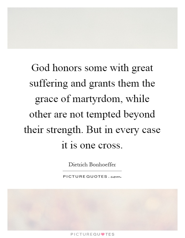 God honors some with great suffering and grants them the grace of martyrdom, while other are not tempted beyond their strength. But in every case it is one cross Picture Quote #1