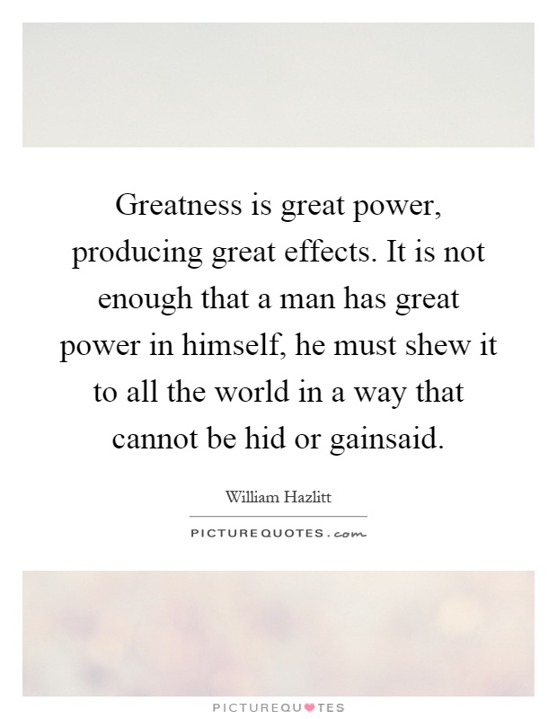 Greatness is great power, producing great effects. It is not enough that a man has great power in himself, he must shew it to all the world in a way that cannot be hid or gainsaid Picture Quote #1