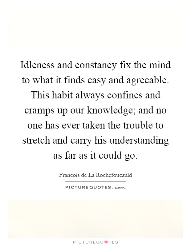 Idleness and constancy fix the mind to what it finds easy and agreeable. This habit always confines and cramps up our knowledge; and no one has ever taken the trouble to stretch and carry his understanding as far as it could go Picture Quote #1