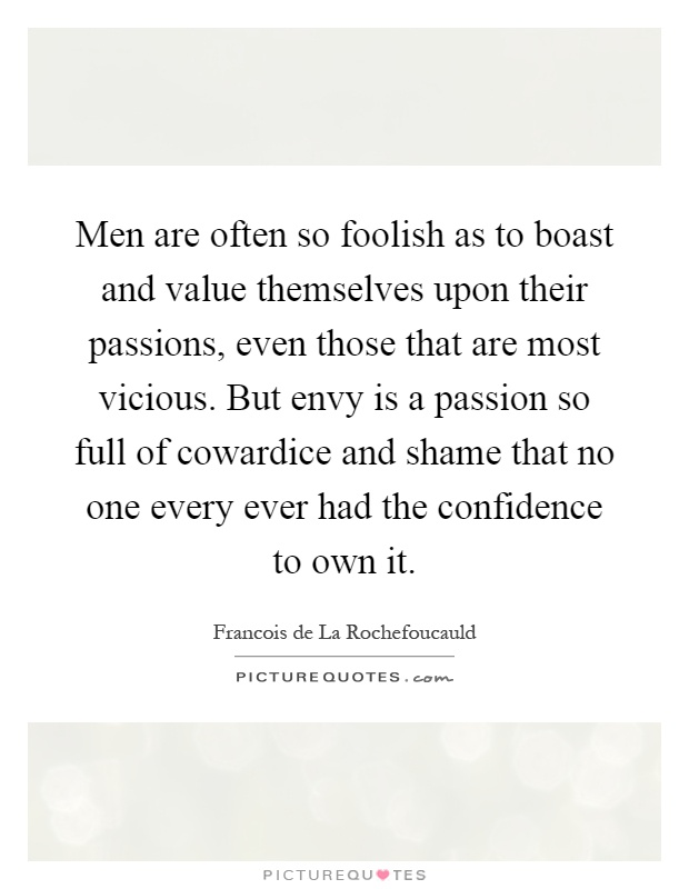 Men are often so foolish as to boast and value themselves upon their passions, even those that are most vicious. But envy is a passion so full of cowardice and shame that no one every ever had the confidence to own it Picture Quote #1