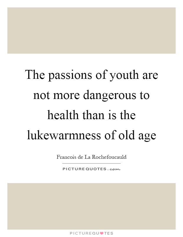 The passions of youth are not more dangerous to health than is the lukewarmness of old age Picture Quote #1