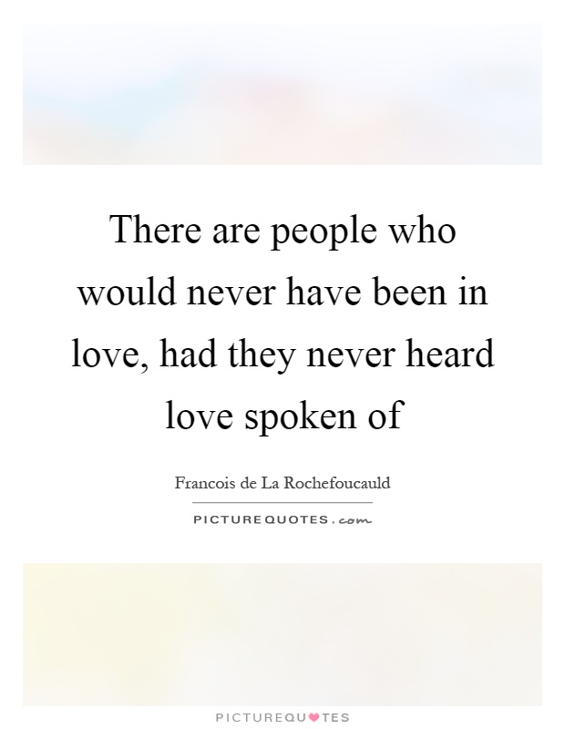 There are people who would never have been in love, had they never heard love spoken of Picture Quote #1
