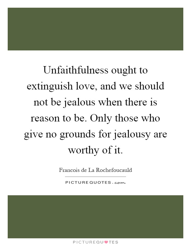 Unfaithfulness ought to extinguish love, and we should not be jealous when there is reason to be. Only those who give no grounds for jealousy are worthy of it Picture Quote #1
