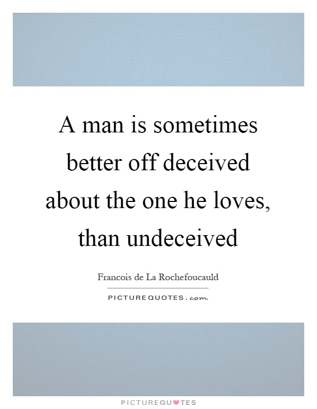 A man is sometimes better off deceived about the one he loves, than undeceived Picture Quote #1